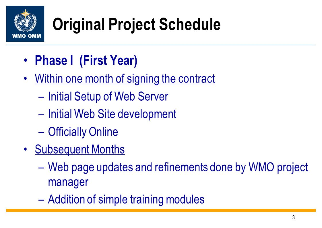 WMO OMM 8 Phase I (First Year) Within one month of signing the contract –Initial Setup of Web Server –Initial Web Site development –Officially Online Subsequent Months –Web page updates and refinements done by WMO project manager –Addition of simple training modules Original Project Schedule