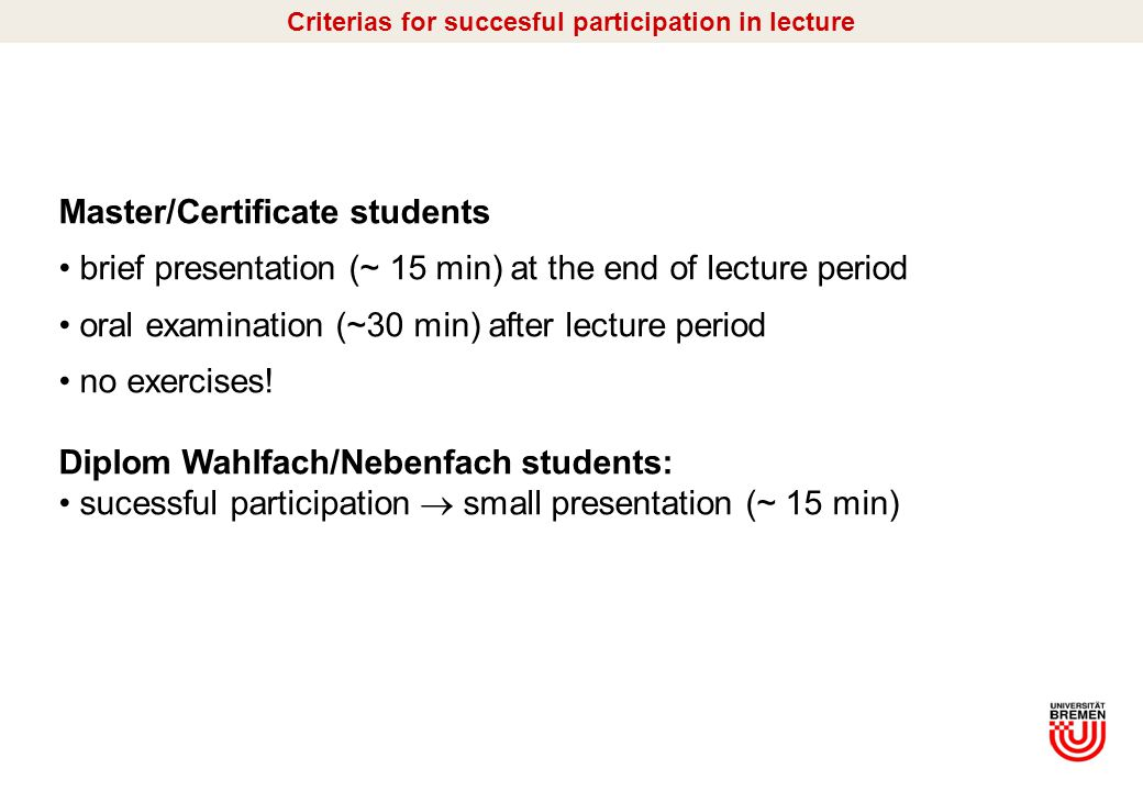 I/4 Master/Certificate students brief presentation (~ 15 min) at the end of lecture period oral examination (~30 min) after lecture period no exercises.