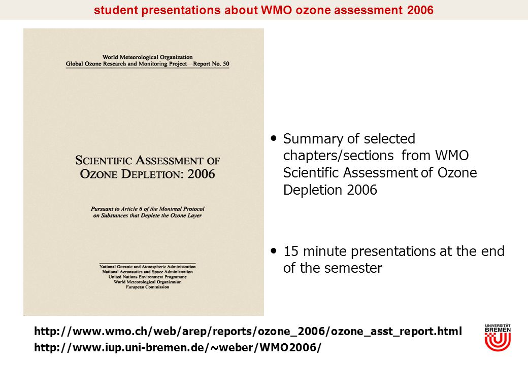 I/5 student presentations about WMO ozone assessment 2006 Summary of selected chapters/sections from WMO Scientific Assessment of Ozone Depletion 2006 15 minute presentations at the end of the semester http://www.wmo.ch/web/arep/reports/ozone_2006/ozone_asst_report.html http://www.iup.uni-bremen.de/~weber/WMO2006/