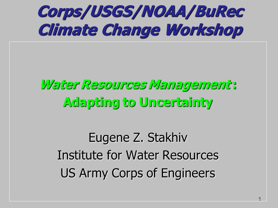 1 Corps/USGS/NOAA/BuRec Climate Change Workshop Water Resources Management : Adapting to Uncertainty Eugene Z.