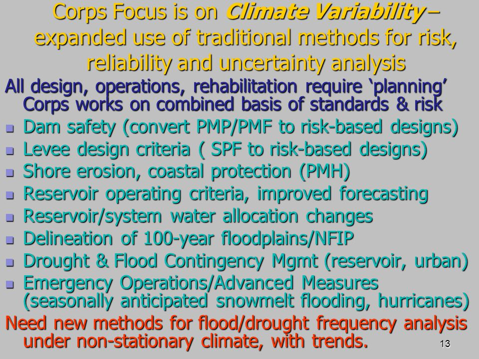13 Corps Focus is on Climate Variability – expanded use of traditional methods for risk, reliability and uncertainty analysis All design, operations, rehabilitation require 'planning' Corps works on combined basis of standards & risk Dam safety (convert PMP/PMF to risk-based designs) Dam safety (convert PMP/PMF to risk-based designs) Levee design criteria ( SPF to risk-based designs) Levee design criteria ( SPF to risk-based designs) Shore erosion, coastal protection (PMH) Shore erosion, coastal protection (PMH) Reservoir operating criteria, improved forecasting Reservoir operating criteria, improved forecasting Reservoir/system water allocation changes Reservoir/system water allocation changes Delineation of 100-year floodplains/NFIP Delineation of 100-year floodplains/NFIP Drought & Flood Contingency Mgmt (reservoir, urban) Drought & Flood Contingency Mgmt (reservoir, urban) Emergency Operations/Advanced Measures (seasonally anticipated snowmelt flooding, hurricanes) Emergency Operations/Advanced Measures (seasonally anticipated snowmelt flooding, hurricanes) Need new methods for flood/drought frequency analysis under non-stationary climate, with trends.
