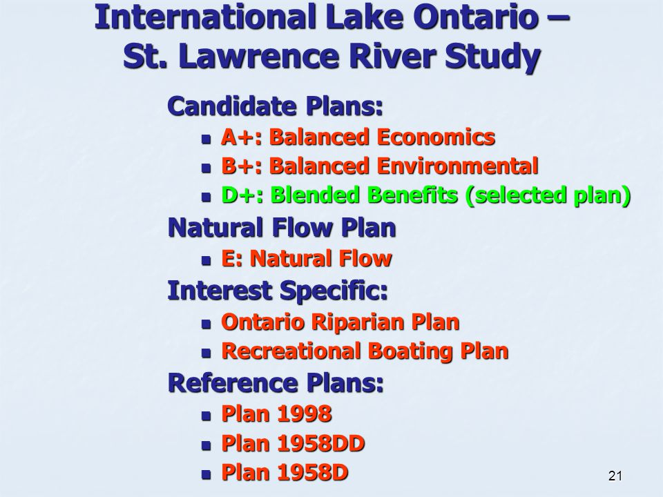 21 Candidate Plans: A+: Balanced Economics A+: Balanced Economics B+: Balanced Environmental B+: Balanced Environmental D+: Blended Benefits (selected plan) D+: Blended Benefits (selected plan) Natural Flow Plan E: Natural Flow E: Natural Flow Interest Specific: Ontario Riparian Plan Ontario Riparian Plan Recreational Boating Plan Recreational Boating Plan Reference Plans: Plan 1998 Plan 1998 Plan 1958DD Plan 1958DD Plan 1958D Plan 1958D International Lake Ontario – St.