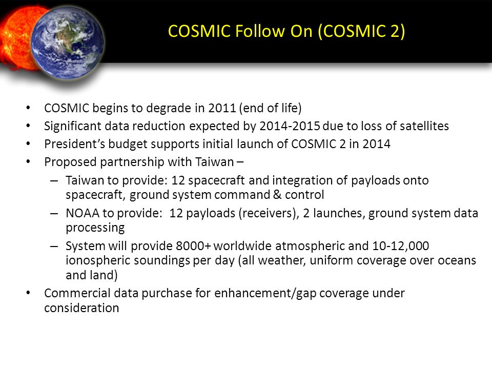 COSMIC Follow On (COSMIC 2) COSMIC begins to degrade in 2011 (end of life) Significant data reduction expected by 2014-2015 due to loss of satellites