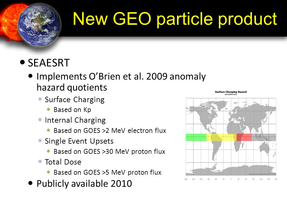 New GEO particle product SEAESRT Implements O'Brien et al. 2009 anomaly hazard quotients Surface Charging Based on Kp Internal Charging Based on GOES