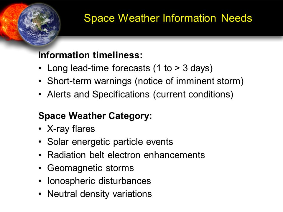 Space Weather Information Needs Information timeliness: Long lead-time forecasts (1 to > 3 days) Short-term warnings (notice of imminent storm) Alerts