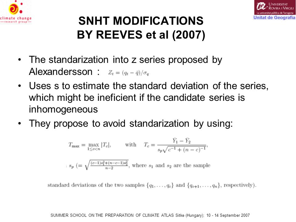 SUMMER SCHOOL ON THE PREPARATION OF CLIMATE ATLAS Sitke (Hungary); 10 - 14 September 2007 SNHT MODIFICATIONS BY REEVES et al (2007) The standarization into z series proposed by Alexandersson : Uses s to estimate the standard deviation of the series, which might be ineficient if the candidate series is inhomogeneous They propose to avoid standarization by using: