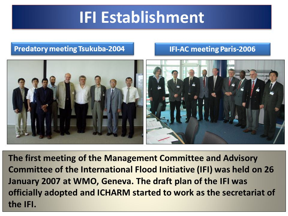 IFI Establishment Predatory meeting Tsukuba-2004 IFI-AC meeting Paris-2006 The first meeting of the Management Committee and Advisory Committee of the International Flood Initiative (IFI) was held on 26 January 2007 at WMO, Geneva.