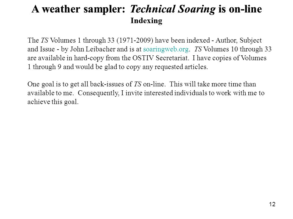 12 A weather sampler: Technical Soaring is on-line Indexing The TS Volumes 1 through 33 (1971-2009) have been indexed - Author, Subject and Issue - by John Leibacher and is at soaringweb.org.
