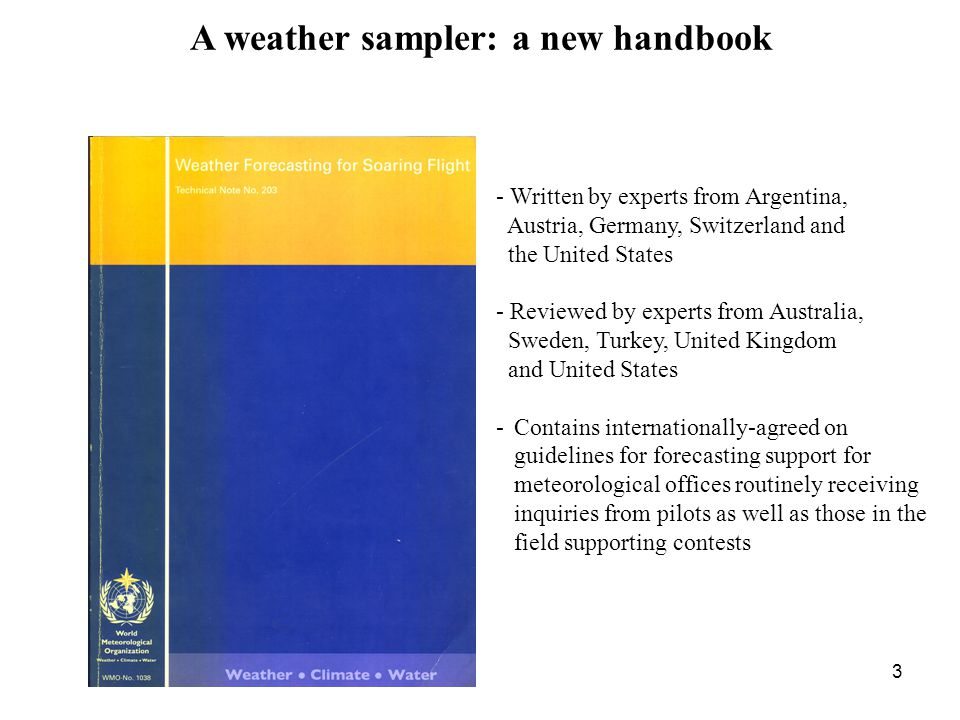 3 A weather sampler: a new handbook - Written by experts from Argentina, Austria, Germany, Switzerland and the United States - Reviewed by experts from Australia, Sweden, Turkey, United Kingdom and United States -Contains internationally-agreed on guidelines for forecasting support for meteorological offices routinely receiving inquiries from pilots as well as those in the field supporting contests