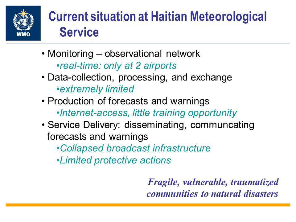 Current situation at Haitian Meteorological Service WMO Monitoring – observational network real-time: only at 2 airports Data-collection, processing, and exchange extremely limited Production of forecasts and warnings Internet-access, little training opportunity Service Delivery: disseminating, communcating forecasts and warnings Collapsed broadcast infrastructure Limited protective actions Fragile, vulnerable, traumatized communities to natural disasters