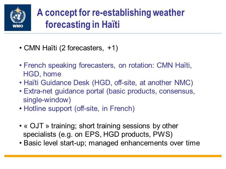 A concept for re-establishing weather forecasting in Haïti WMO CMN Haïti (2 forecasters, +1) French speaking forecasters, on rotation: CMN Haïti, HGD, home Haïti Guidance Desk (HGD, off-site, at another NMC) Extra-net guidance portal (basic products, consensus, single-window) Hotline support (off-site, in French) « OJT » training; short training sessions by other specialists (e.g.