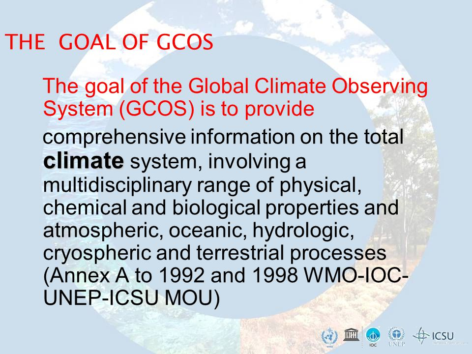 THE GOAL OF GCOS The goal of the Global Climate Observing System (GCOS) is to provide climate comprehensive information on the total climate system, involving a multidisciplinary range of physical, chemical and biological properties and atmospheric, oceanic, hydrologic, cryospheric and terrestrial processes (Annex A to 1992 and 1998 WMO-IOC- UNEP-ICSU MOU)