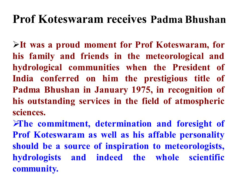 Prof Koteswaram receives Padma Bhushan  It was a proud moment for Prof Koteswaram, for his family and friends in the meteorological and hydrological communities when the President of India conferred on him the prestigious title of Padma Bhushan in January 1975, in recognition of his outstanding services in the field of atmospheric sciences.