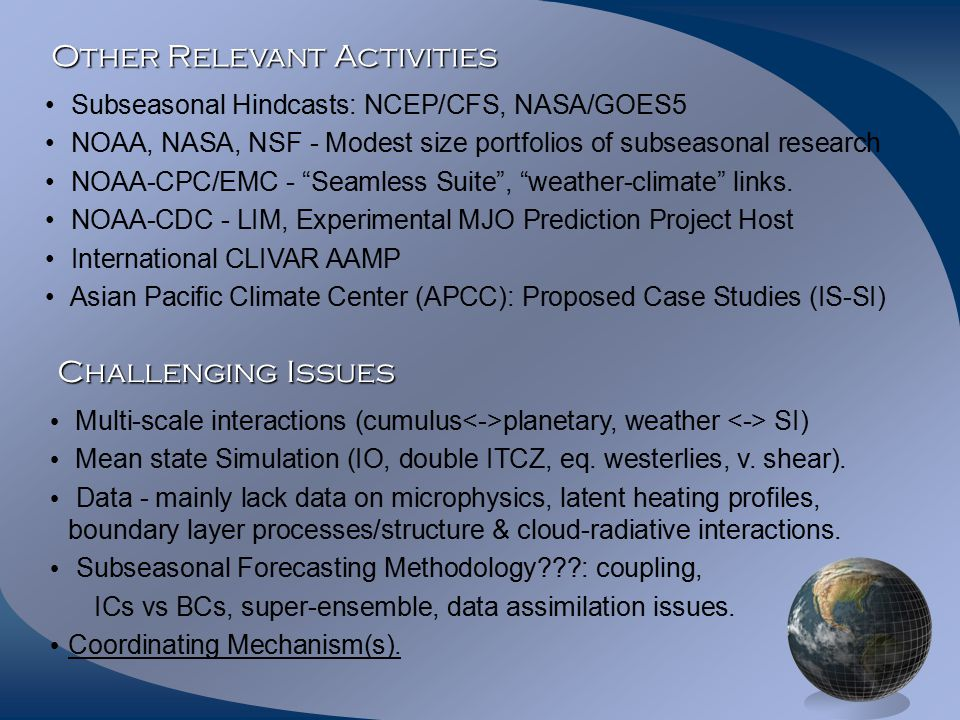 Other Relevant Activities Subseasonal Hindcasts: NCEP/CFS, NASA/GOES5 NOAA, NASA, NSF - Modest size portfolios of subseasonal research NOAA-CPC/EMC - Seamless Suite , weather-climate links.