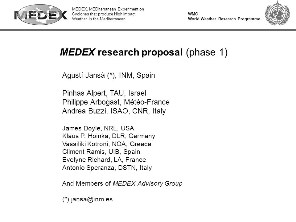 MEDEX, MEDiterranean Experiment on Cyclones that produce High Impact Weather in the Mediterranean WMO World Weather Research Programme Specific objective 2 Diagnostic studies and sensitive experiments (selected cases) Develop/test physical and dynamical hypotheses to form the basis of improved forecast techniques for Mediterranean cyclones Investigate the physical role (in the formation and evolution of cyclones that produce high impact weather in the Mediterranean) and model representation /assimilation of: orography surface fluxes of latent and sensible heat latent heat release upper level potential vorticity low level jets Sensitivity studies based on numerical experimentation on selected cases are recommended to investigate the role of the above factors in different situations