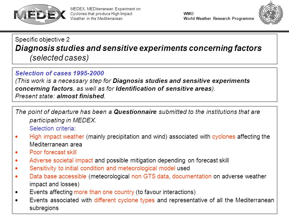 MEDEX, MEDiterranean Experiment on Cyclones that produce High Impact Weather in the Mediterranean WMO World Weather Research Programme Specific objective 2 Diagnosis studies and sensitive experiments concerning factors (selected cases) Selection of cases 1995-2000 (This work is a necessary step for Diagnosis studies and sensitive experiments concerning factors, as well as for Identification of sensitive areas).