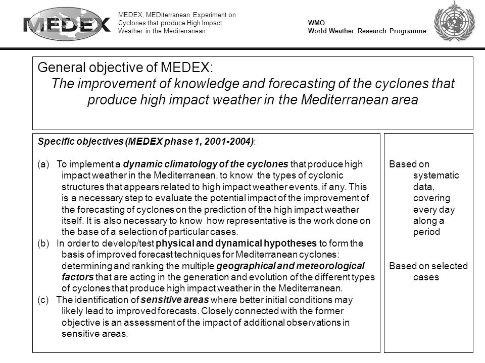 MEDEX, MEDiterranean Experiment on Cyclones that produce High Impact Weather in the Mediterranean WMO World Weather Research Programme General objective of MEDEX: The improvement of knowledge and forecasting of the cyclones that produce high impact weather in the Mediterranean area Specific objectives (MEDEX phase 1, 2001-2004): (a) To implement a dynamic climatology of the cyclones that produce high impact weather in the Mediterranean, to know the types of cyclonic structures that appears related to high impact weather events, if any.