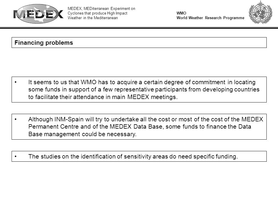 MEDEX, MEDiterranean Experiment on Cyclones that produce High Impact Weather in the Mediterranean WMO World Weather Research Programme Financing problems It seems to us that WMO has to acquire a certain degree of commitment in locating some funds in support of a few representative participants from developing countries to facilitate their attendance in main MEDEX meetings.