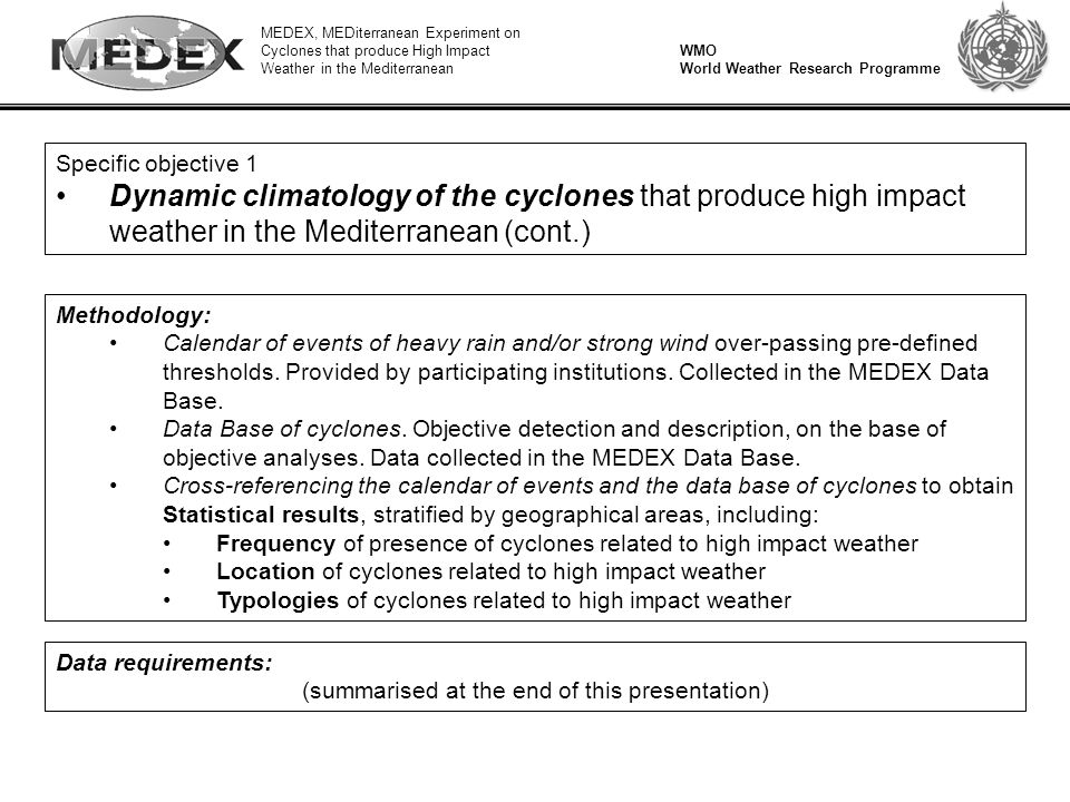 MEDEX, MEDiterranean Experiment on Cyclones that produce High Impact Weather in the Mediterranean WMO World Weather Research Programme Specific objective 1 Dynamic climatology of the cyclones that produce high impact weather in the Mediterranean (cont.) Methodology: Calendar of events of heavy rain and/or strong wind over-passing pre-defined thresholds.