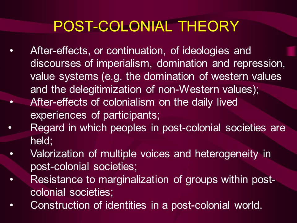 POST-COLONIAL THEORY After-effects, or continuation, of ideologies and discourses of imperialism, domination and repression, value systems (e.g. the d
