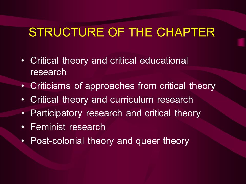 STRUCTURE OF THE CHAPTER Critical theory and critical educational research Criticisms of approaches from critical theory Critical theory and curriculu