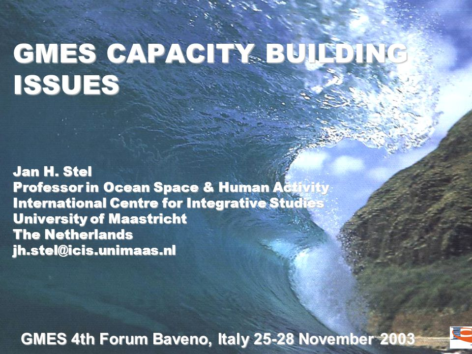 GMES 4th Forum Baveno, Italy 25-28 November 2003 GMES CAPACITY BUILDING ISSUES Jan H. Stel Professor in Ocean Space & Human Activity International Cen