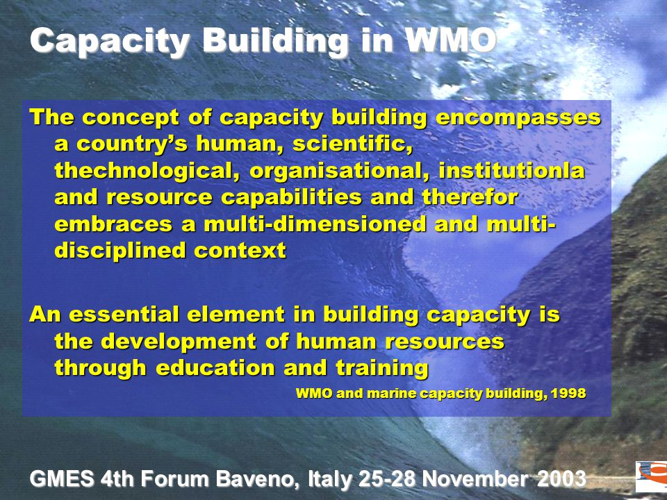 GMES 4th Forum Baveno, Italy 25-28 November 2003 Capacity Building in WMO The concept of capacity building encompasses a country's human, scientific, thechnological, organisational, institutionla and resource capabilities and therefor embraces a multi-dimensioned and multi- disciplined context An essential element in building capacity is the development of human resources through education and training WMO and marine capacity building, 1998