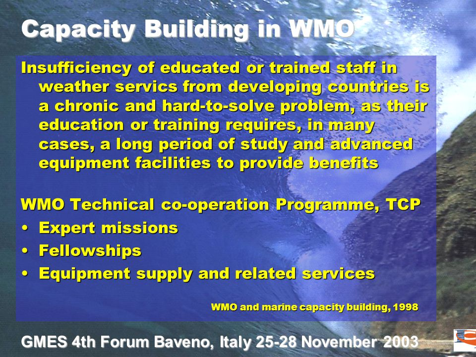 GMES 4th Forum Baveno, Italy 25-28 November 2003 Capacity Building in WMO Insufficiency of educated or trained staff in weather servics from developing countries is a chronic and hard-to-solve problem, as their education or training requires, in many cases, a long period of study and advanced equipment facilities to provide benefits WMO Technical co-operation Programme, TCP Expert missionsExpert missions FellowshipsFellowships Equipment supply and related servicesEquipment supply and related services WMO and marine capacity building, 1998