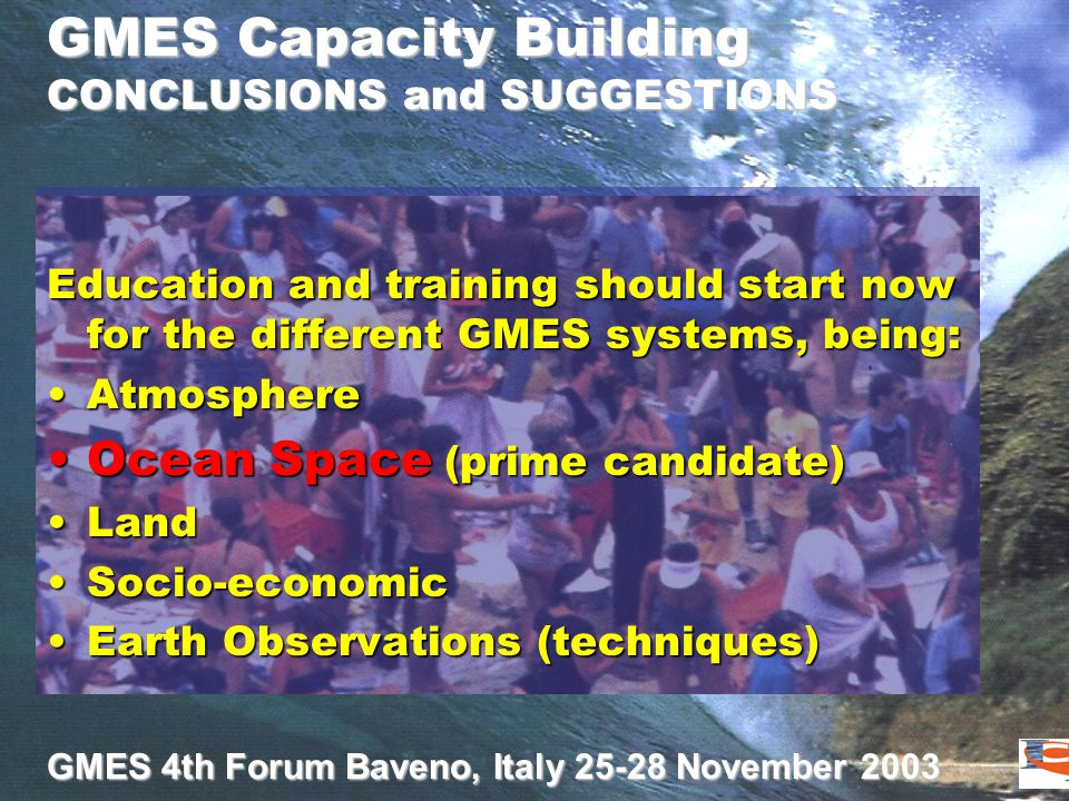 GMES 4th Forum Baveno, Italy 25-28 November 2003 GMES Capacity Building CONCLUSIONS and SUGGESTIONS Education and training should start now for the di