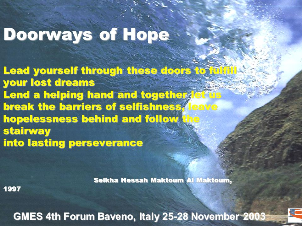 GMES 4th Forum Baveno, Italy 25-28 November 2003 Doorways of Hope Lead yourself through these doors to fulfill your lost dreams Lend a helping hand and together let us break the barriers of selfishness, leave hopelessness behind and follow the stairway into lasting perseverance Seikha Hessah Maktoum Al Maktoum, 1997