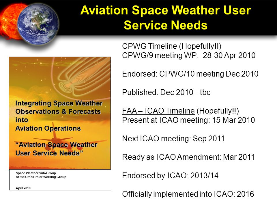 Aviation Space Weather User Service Needs CPWG Timeline (Hopefully!!) CPWG/9 meeting WP: 28-30 Apr 2010 Endorsed: CPWG/10 meeting Dec 2010 Published: