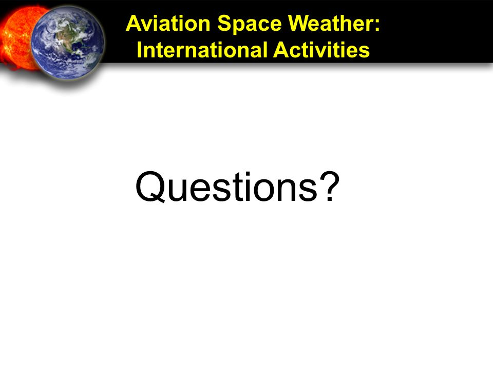 Aviation Space Weather: International Activities Questions?