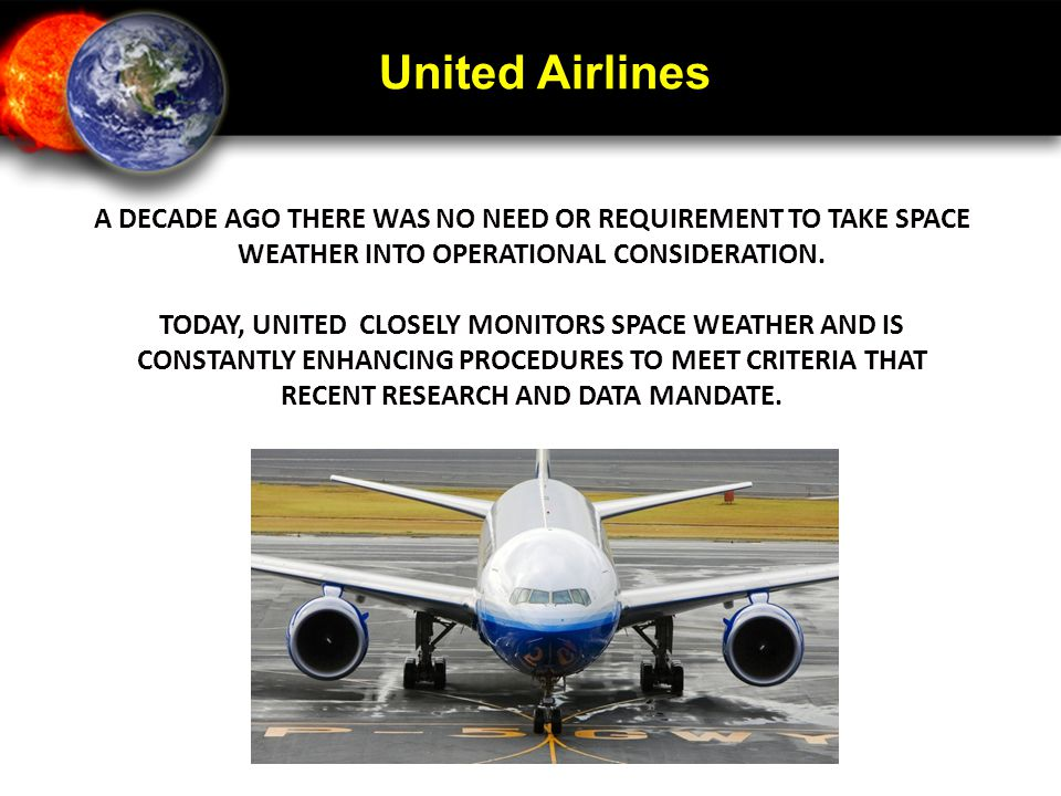 United Airlines A DECADE AGO THERE WAS NO NEED OR REQUIREMENT TO TAKE SPACE WEATHER INTO OPERATIONAL CONSIDERATION. TODAY, UNITED CLOSELY MONITORS SPA