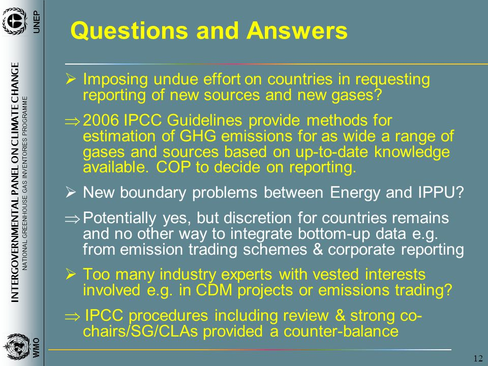 INTERGOVERNMENTAL PANEL ON CLIMATE CHANGE NATIONAL GREENHOUSE GAS INVENTORIES PROGRAMME WMO UNEP 12 Questions and Answers  Imposing undue effort on countries in requesting reporting of new sources and new gases.