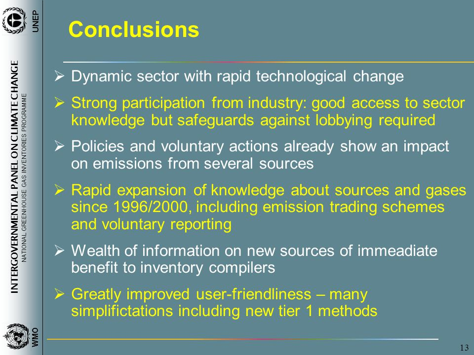 INTERGOVERNMENTAL PANEL ON CLIMATE CHANGE NATIONAL GREENHOUSE GAS INVENTORIES PROGRAMME WMO UNEP 13 Conclusions  Dynamic sector with rapid technological change  Strong participation from industry: good access to sector knowledge but safeguards against lobbying required  Policies and voluntary actions already show an impact on emissions from several sources  Rapid expansion of knowledge about sources and gases since 1996/2000, including emission trading schemes and voluntary reporting  Wealth of information on new sources of immeadiate benefit to inventory compilers  Greatly improved user-friendliness – many simplifictations including new tier 1 methods
