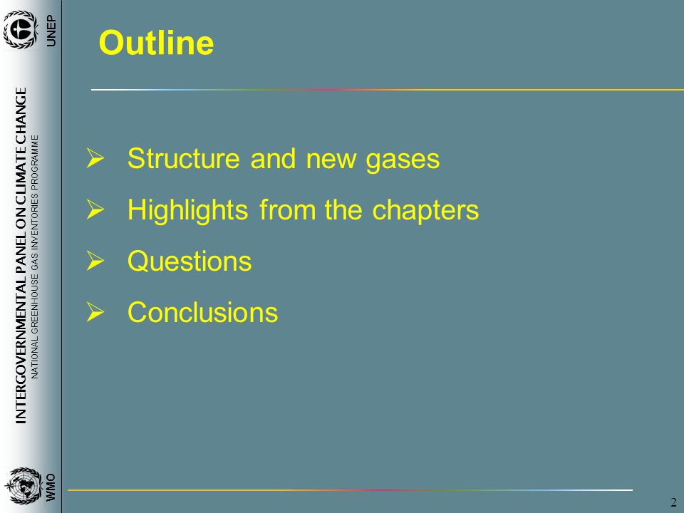 INTERGOVERNMENTAL PANEL ON CLIMATE CHANGE NATIONAL GREENHOUSE GAS INVENTORIES PROGRAMME WMO UNEP 2 Outline  Structure and new gases  Highlights from the chapters  Questions  Conclusions