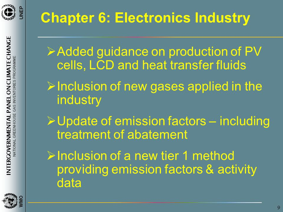 INTERGOVERNMENTAL PANEL ON CLIMATE CHANGE NATIONAL GREENHOUSE GAS INVENTORIES PROGRAMME WMO UNEP 9 Chapter 6: Electronics Industry  Added guidance on production of PV cells, LCD and heat transfer fluids  Inclusion of new gases applied in the industry  Update of emission factors – including treatment of abatement  Inclusion of a new tier 1 method providing emission factors & activity data