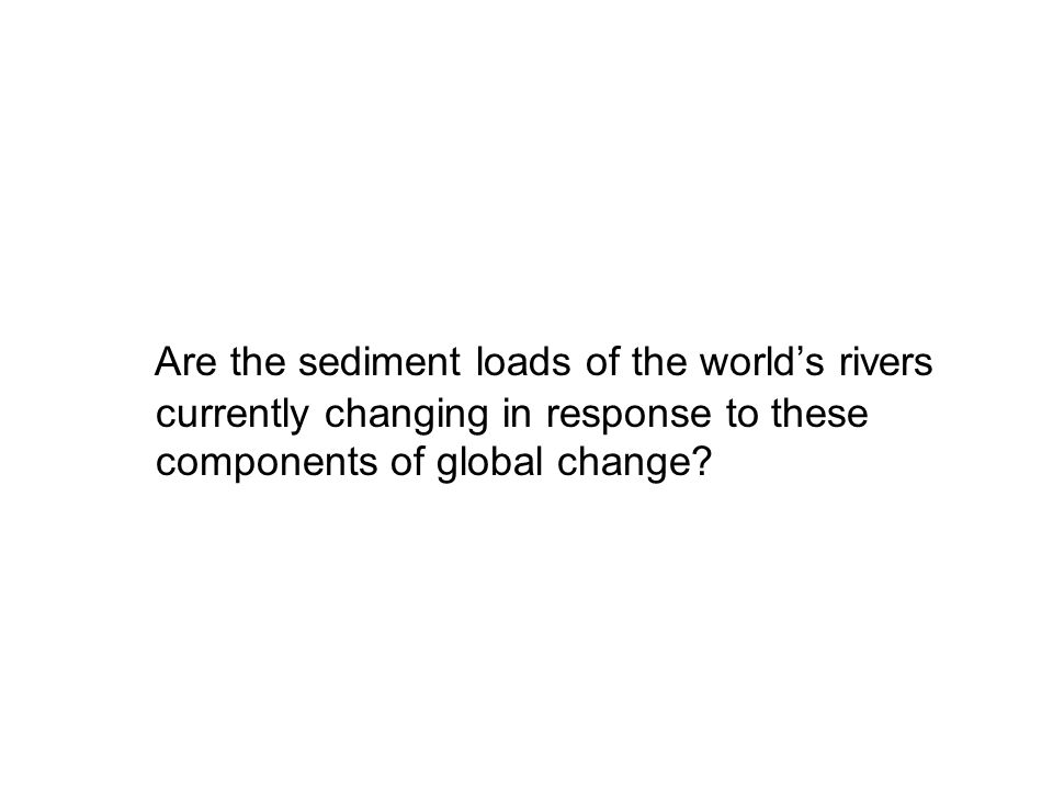 Are the sediment loads of the world's rivers currently changing in response to these components of global change