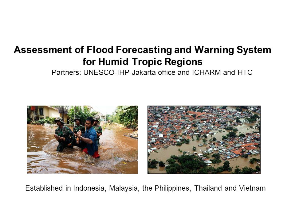Assessment of Flood Forecasting and Warning System for Humid Tropic Regions Partners: UNESCO-IHP Jakarta office and ICHARM and HTC Established in Indonesia, Malaysia, the Philippines, Thailand and Vietnam