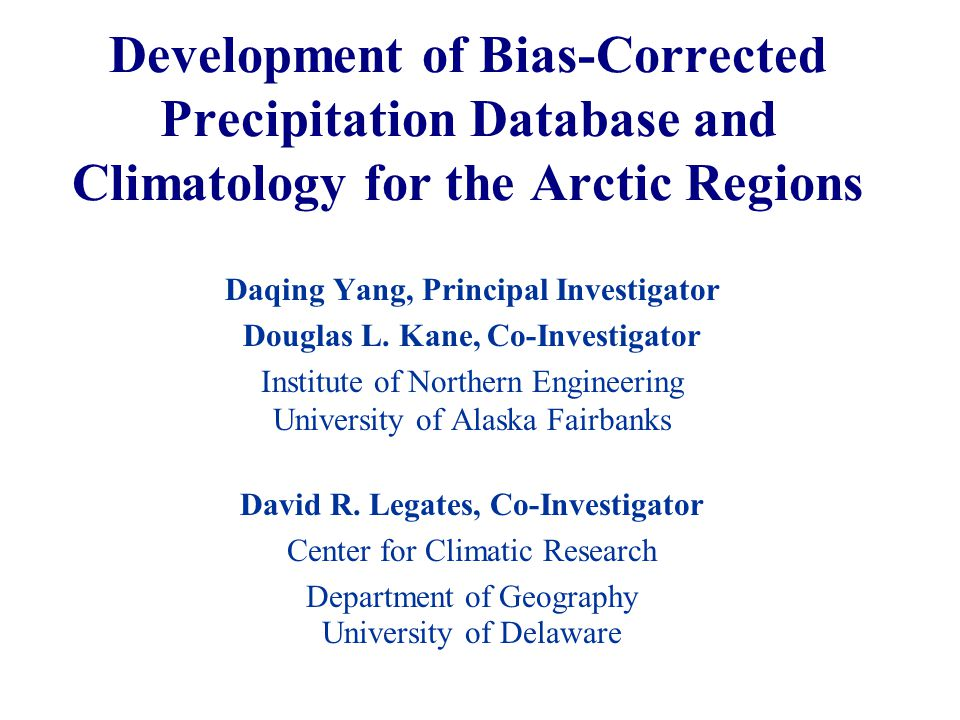 Development of Bias-Corrected Precipitation Database and Climatology for the Arctic Regions Daqing Yang, Principal Investigator Douglas L.