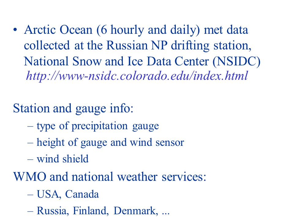 Arctic Ocean (6 hourly and daily) met data collected at the Russian NP drifting station, National Snow and Ice Data Center (NSIDC) http://www-nsidc.colorado.edu/index.html Station and gauge info: –type of precipitation gauge –height of gauge and wind sensor –wind shield WMO and national weather services: –USA, Canada –Russia, Finland, Denmark,...