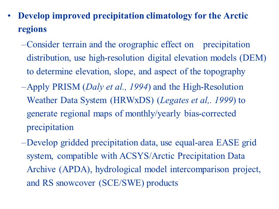 Develop improved precipitation climatology for the Arctic regions –Consider terrain and the orographic effect on precipitation distribution, use high-resolution digital elevation models (DEM) to determine elevation, slope, and aspect of the topography –Apply PRISM (Daly et al., 1994) and the High-Resolution Weather Data System (HRWxDS) (Legates et al,.