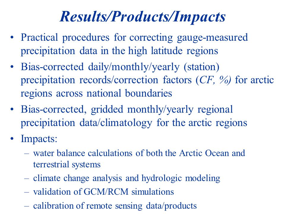 Results/Products/Impacts Practical procedures for correcting gauge-measured precipitation data in the high latitude regions Bias-corrected daily/monthly/yearly (station) precipitation records/correction factors (CF, %) for arctic regions across national boundaries Bias-corrected, gridded monthly/yearly regional precipitation data/climatology for the arctic regions Impacts: –water balance calculations of both the Arctic Ocean and terrestrial systems –climate change analysis and hydrologic modeling –validation of GCM/RCM simulations –calibration of remote sensing data/products