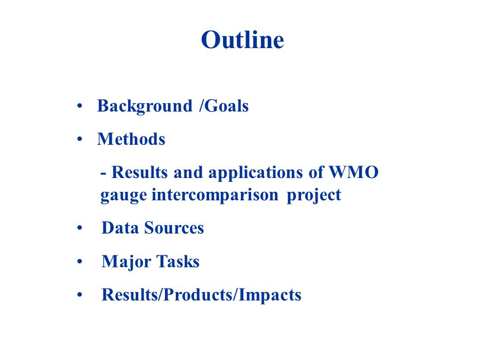 Outline Background /Goals Methods - Results and applications of WMO gauge intercomparison project Data Sources Major Tasks Results/Products/Impacts