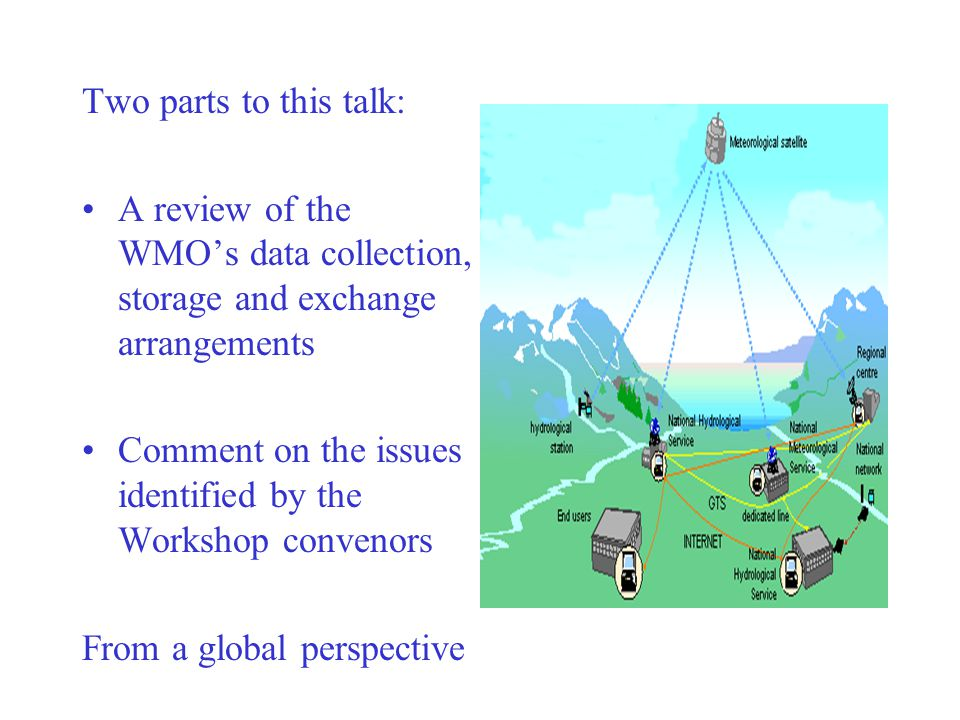 Two parts to this talk: A review of the WMO's data collection, storage and exchange arrangements Comment on the issues identified by the Workshop convenors From a global perspective