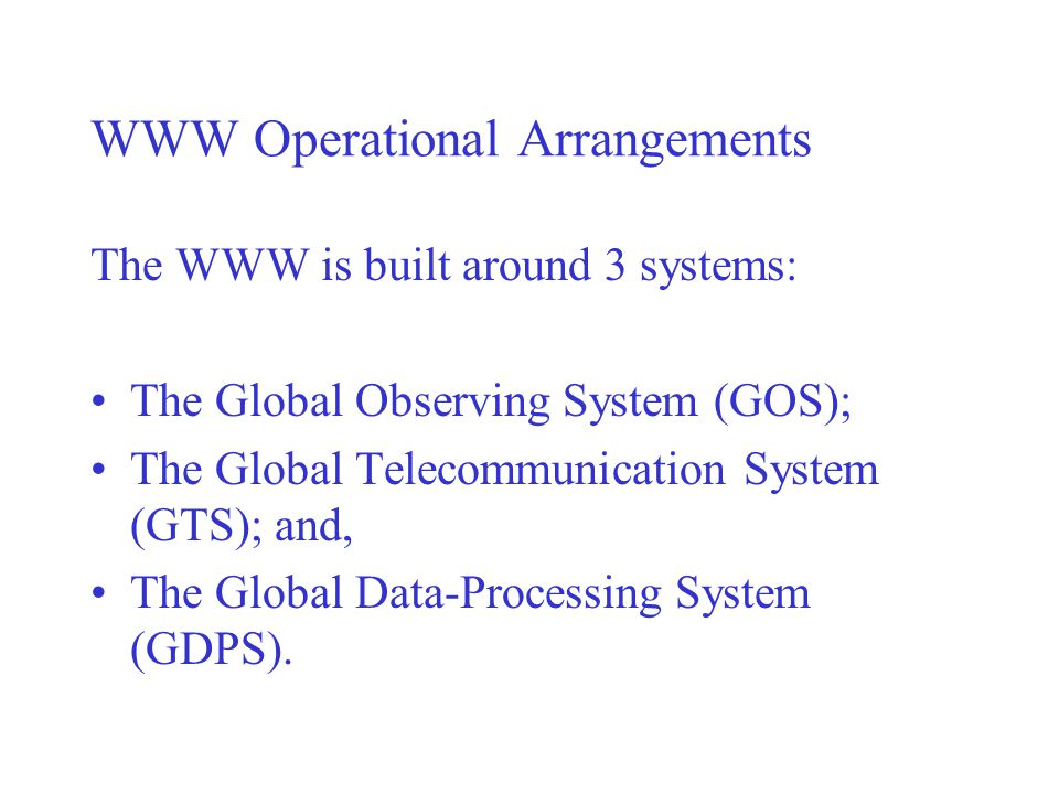 WWW Operational Arrangements The WWW is built around 3 systems: The Global Observing System (GOS); The Global Telecommunication System (GTS); and, The Global Data-Processing System (GDPS).