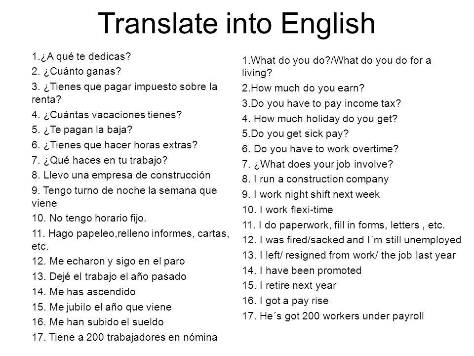 Translate into English 1.¿A qué te dedicas. 2. ¿Cuánto ganas.