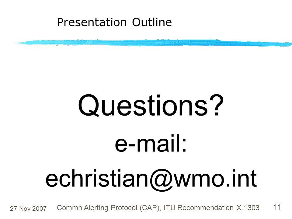27 Nov 2007 Commn Alerting Protocol (CAP), ITU Recommendation X.1303 11 Questions? e-mail: echristian@wmo.int Presentation Outline
