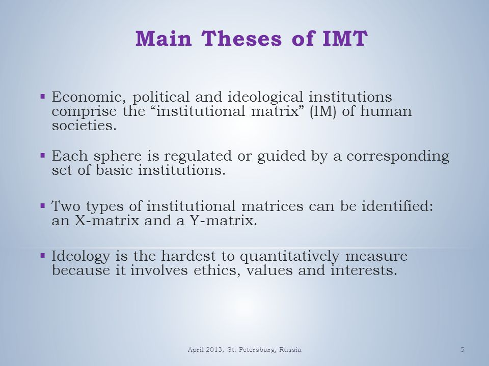 5 Main Theses of IMT  Economic, political and ideological institutions comprise the institutional matrix (IM) of human societies.