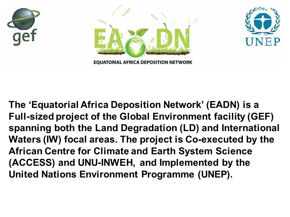 The 'Equatorial Africa Deposition Network' (EADN) is a Full-sized project of the Global Environment facility (GEF) spanning both the Land Degradation (LD) and International Waters (IW) focal areas.